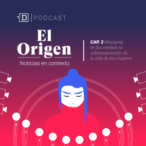"""""""Misoginia en los Medios"""": Escucha el segundo capítulo de """"El Origen"""", el podcast de El Desconcierto"""