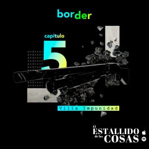 """Podcast """"El Estallido de las Cosas"""" – Cap 5: """"Villa Impunidad"""""""